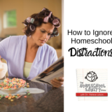 Homeschool Distractions & How to Ignore Them